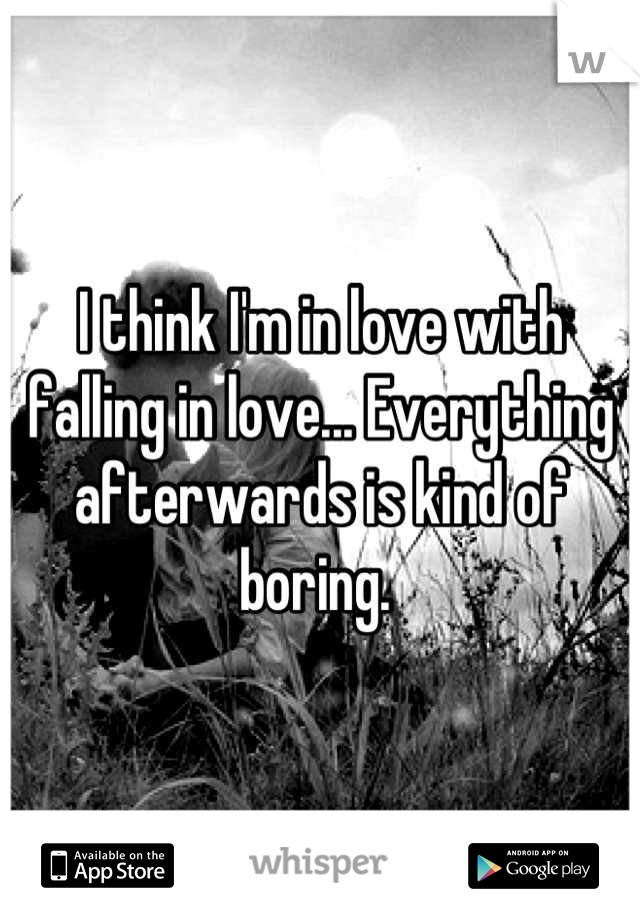 I think I'm in love with falling in love... Everything afterwards is kind of boring.