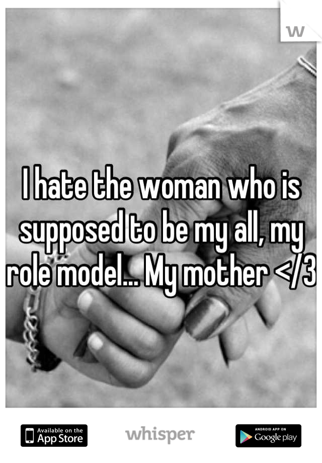I hate the woman who is supposed to be my all, my role model... My mother </3