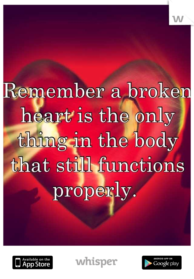 Remember a broken heart is the only thing in the body that still functions properly.