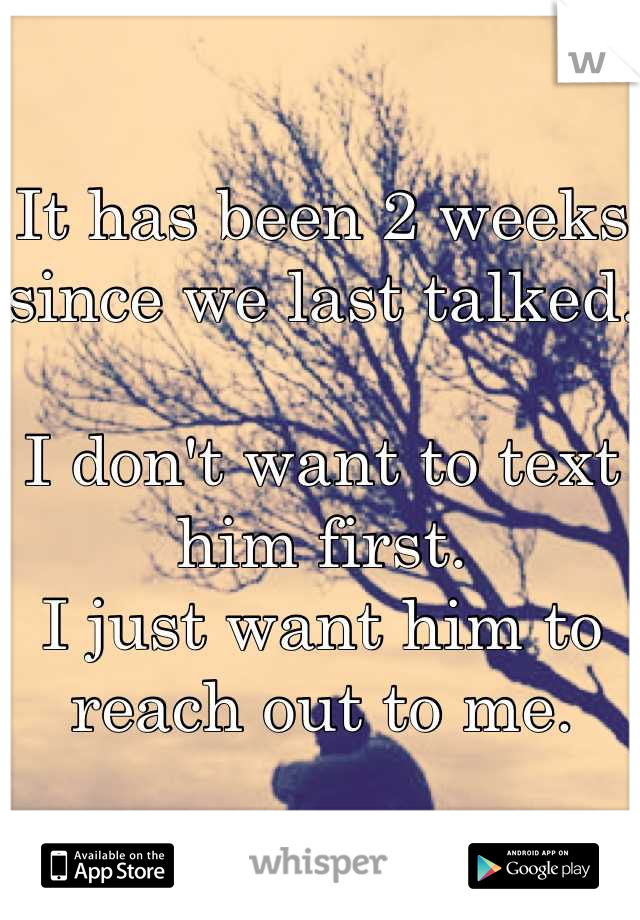 It has been 2 weeks since we last talked.  I don't want to text him first.  I just want him to reach out to me.