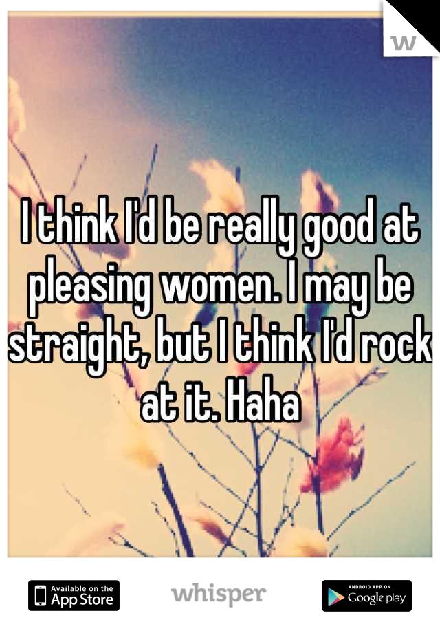 I think I'd be really good at pleasing women. I may be straight, but I think I'd rock at it. Haha