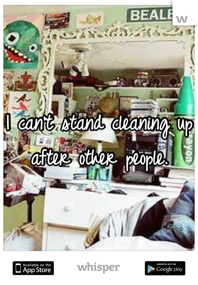 I can't stand cleaning up after other people.