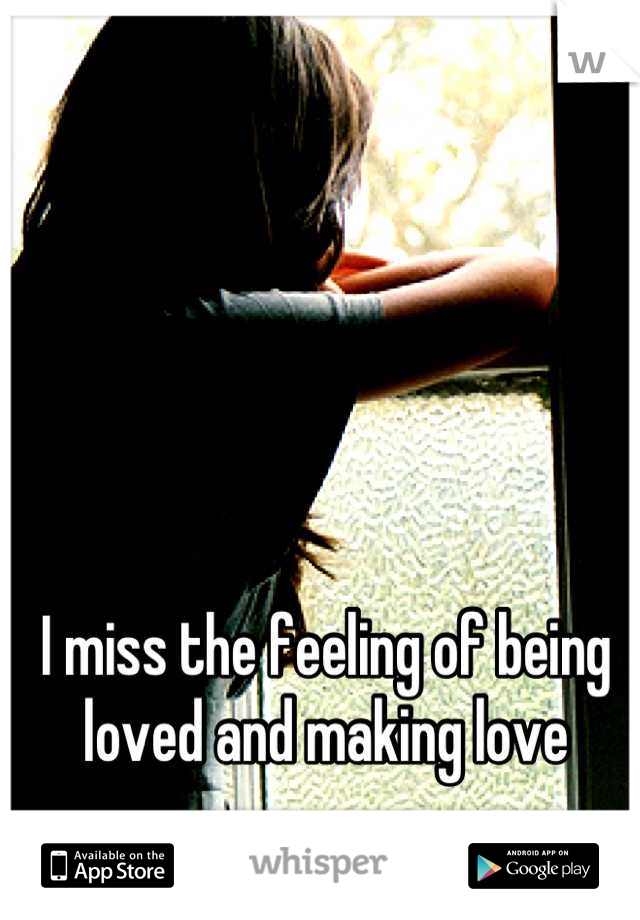 I miss the feeling of being loved and making love