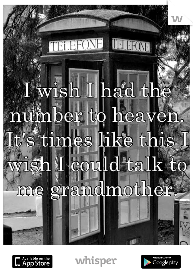 I wish I had the number to heaven. It's times like this I wish I could talk to me grandmother.