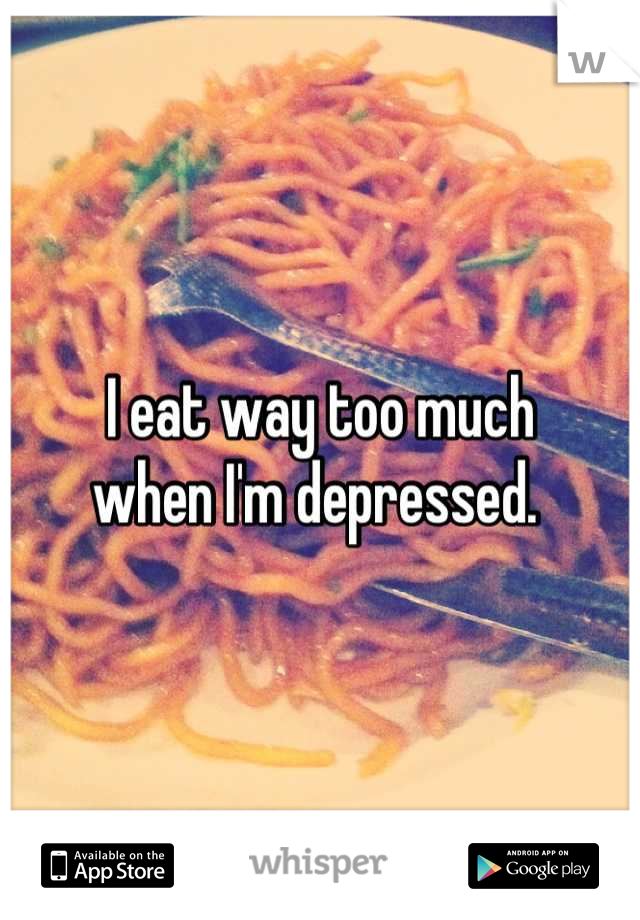 I eat way too much when I'm depressed.