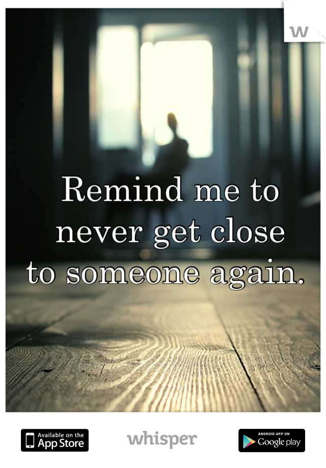 Remind me to  never get close  to someone again.