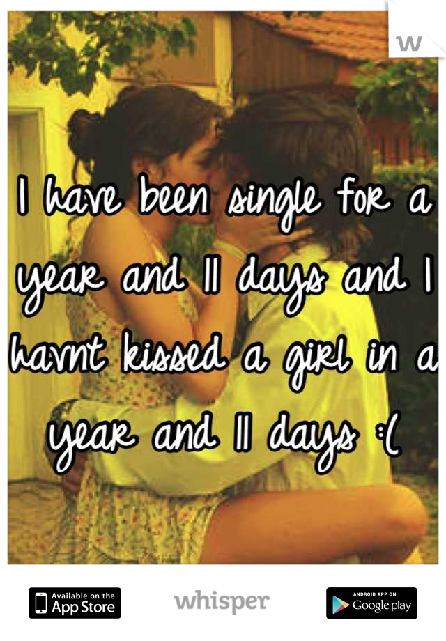 I have been single for a year and 11 days and I havnt kissed a girl in a year and 11 days :(