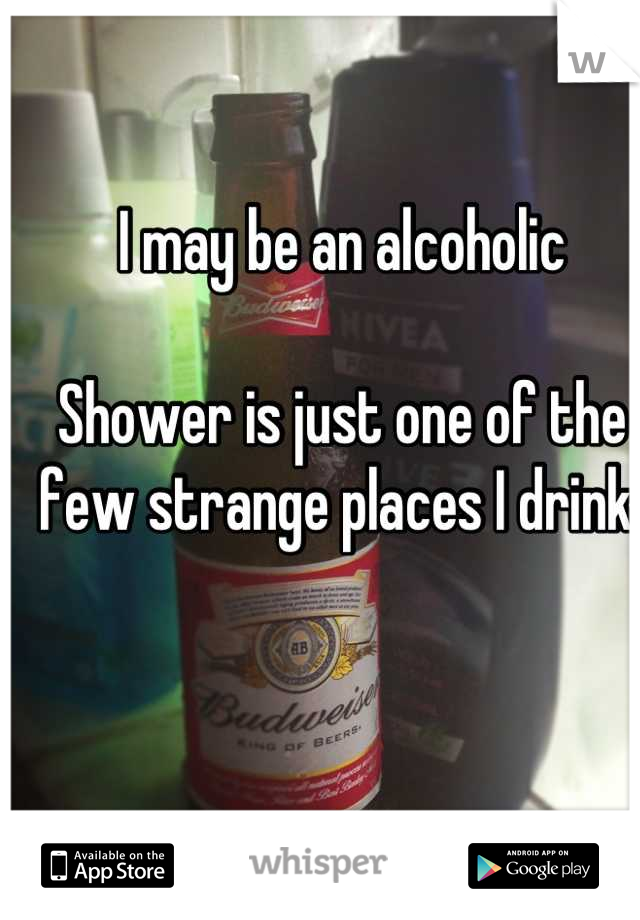 I may be an alcoholic  Shower is just one of the few strange places I drink