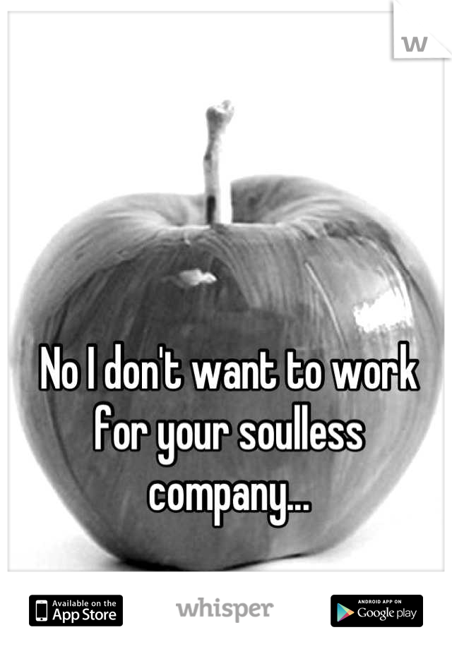 No I don't want to work for your soulless company...
