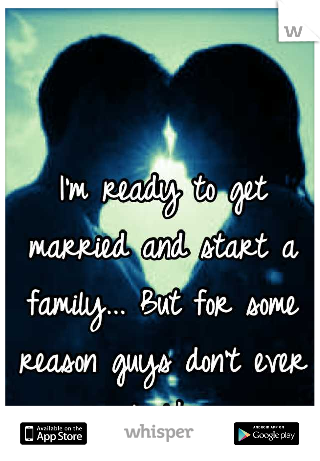 I'm ready to get married and start a family... But for some reason guys don't ever seem to like me...