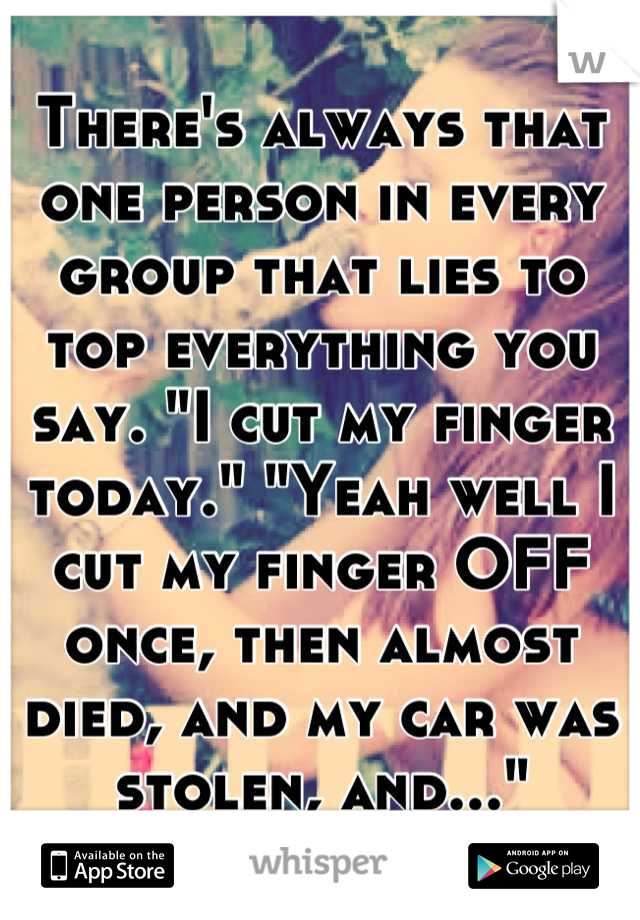 """There's always that one person in every group that lies to top everything you say. """"I cut my finger today."""" """"Yeah well I cut my finger OFF once, then almost died, and my car was stolen, and..."""""""