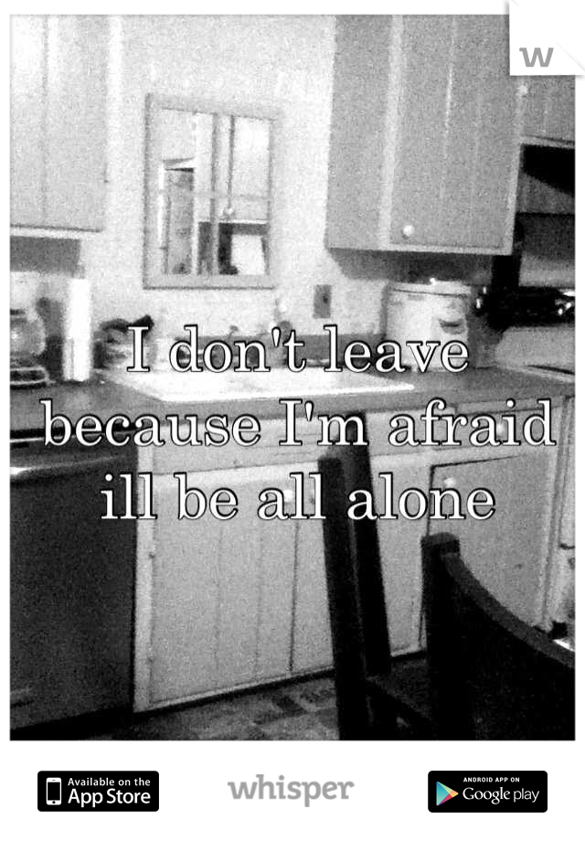 I don't leave because I'm afraid ill be all alone