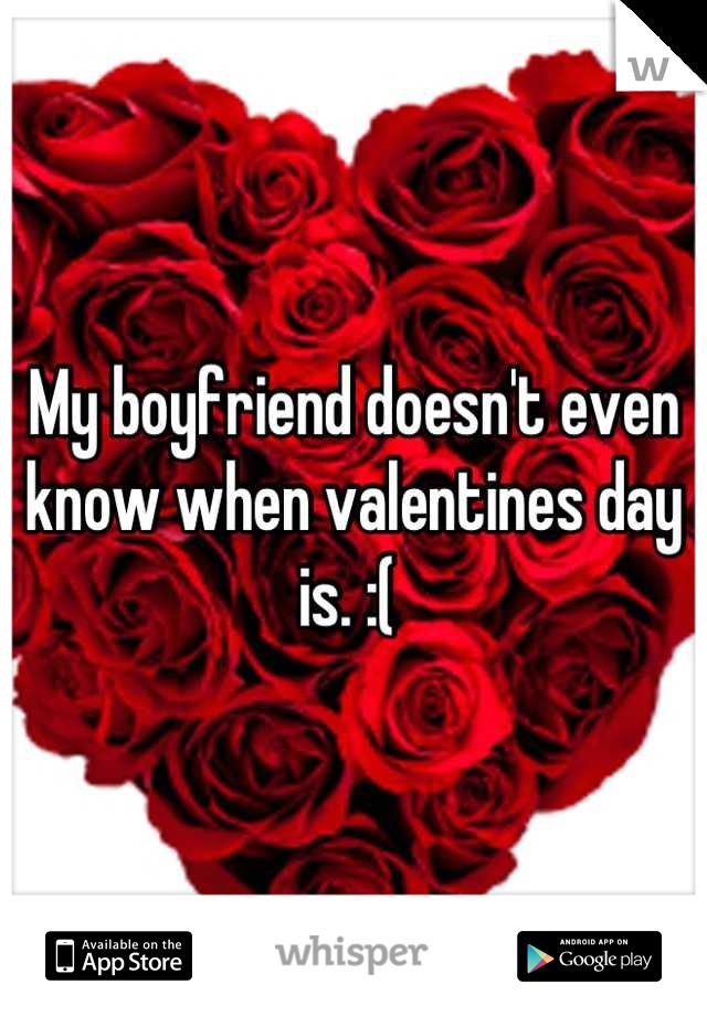My boyfriend doesn't even know when valentines day is. :(