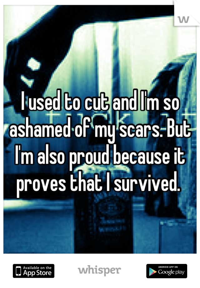 I used to cut and I'm so ashamed of my scars. But I'm also proud because it proves that I survived.