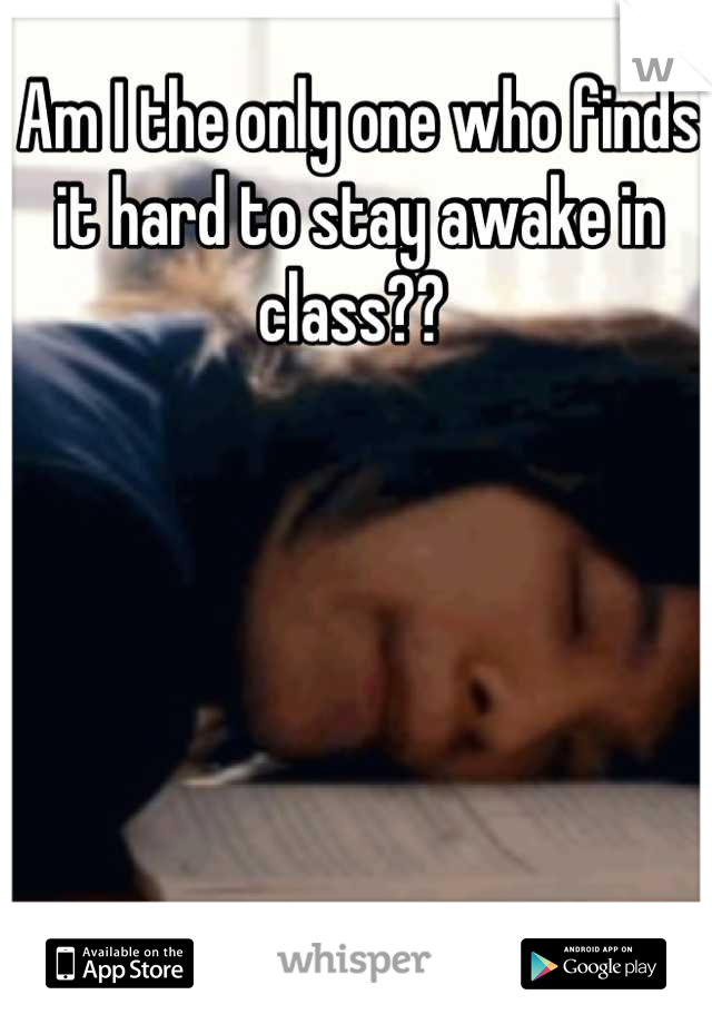Am I the only one who finds it hard to stay awake in class??