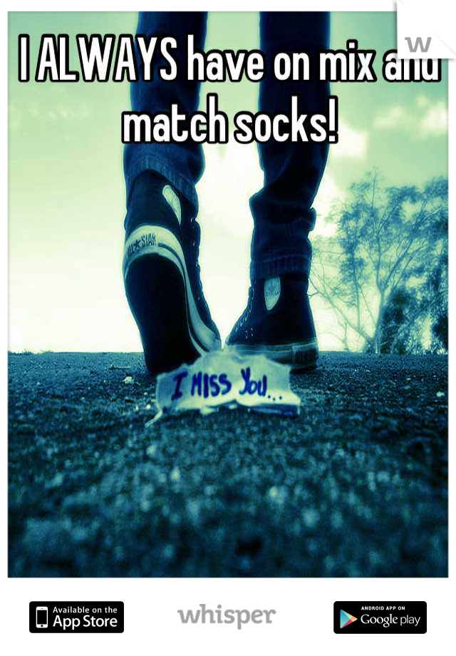 I ALWAYS have on mix and match socks!