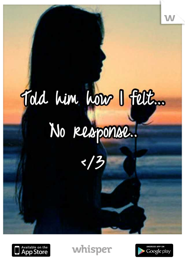 Told him how I felt... No response..  </3