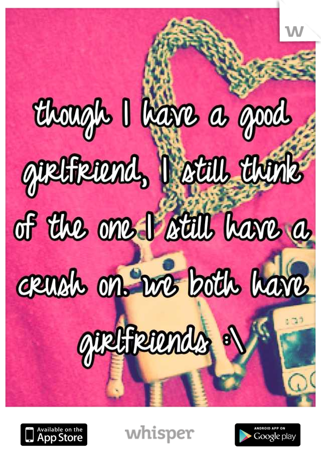 though I have a good girlfriend, I still think of the one I still have a crush on. we both have girlfriends :\