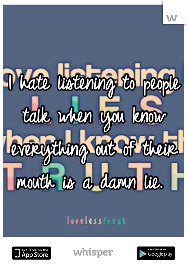 I hate listening to people talk when you know everything out of their mouth is a damn lie.