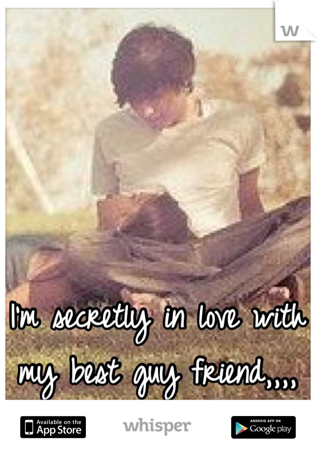 I'm secretly in love with my best guy friend,,,,