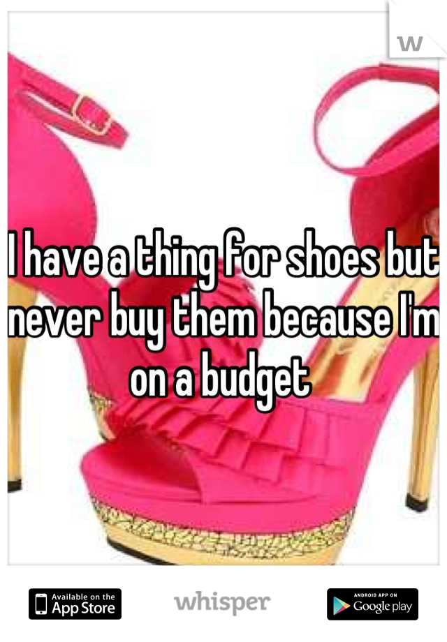 I have a thing for shoes but never buy them because I'm on a budget