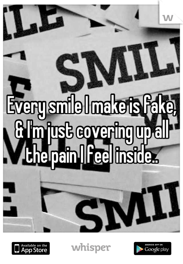 Every smile I make is fake, & I'm just covering up all the pain I feel inside..