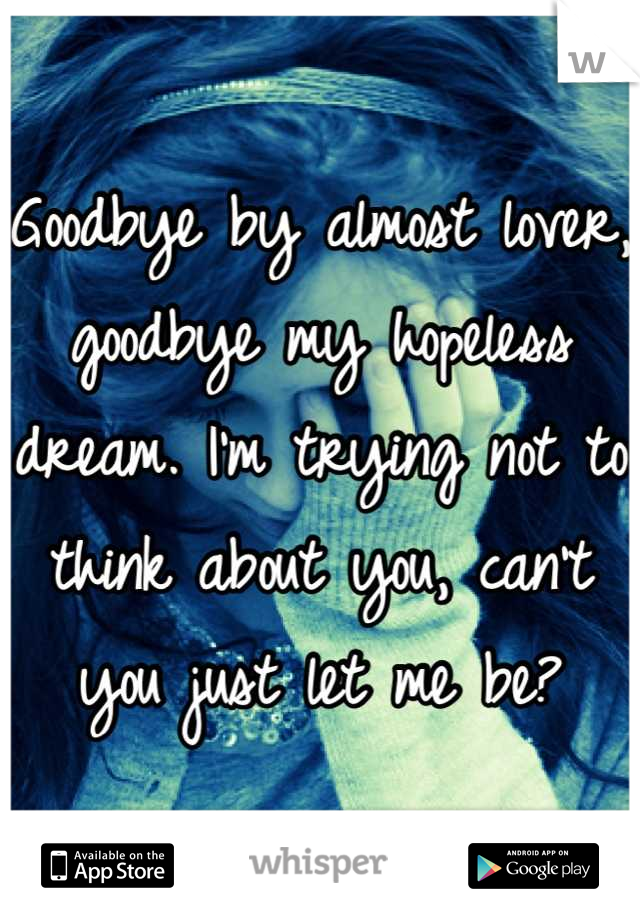 Goodbye by almost lover, goodbye my hopeless dream. I'm trying not to think about you, can't you just let me be?