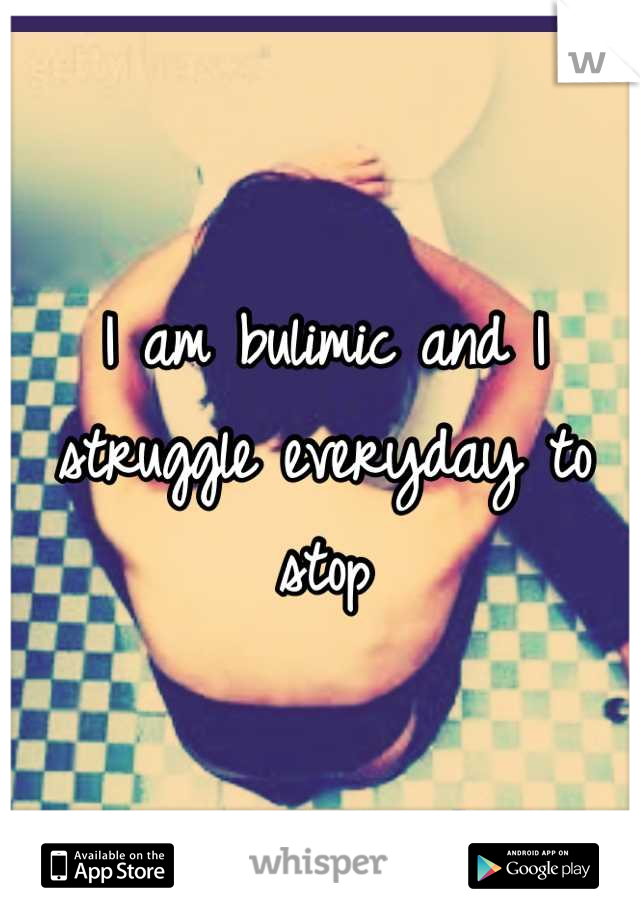I am bulimic and I struggle everyday to stop