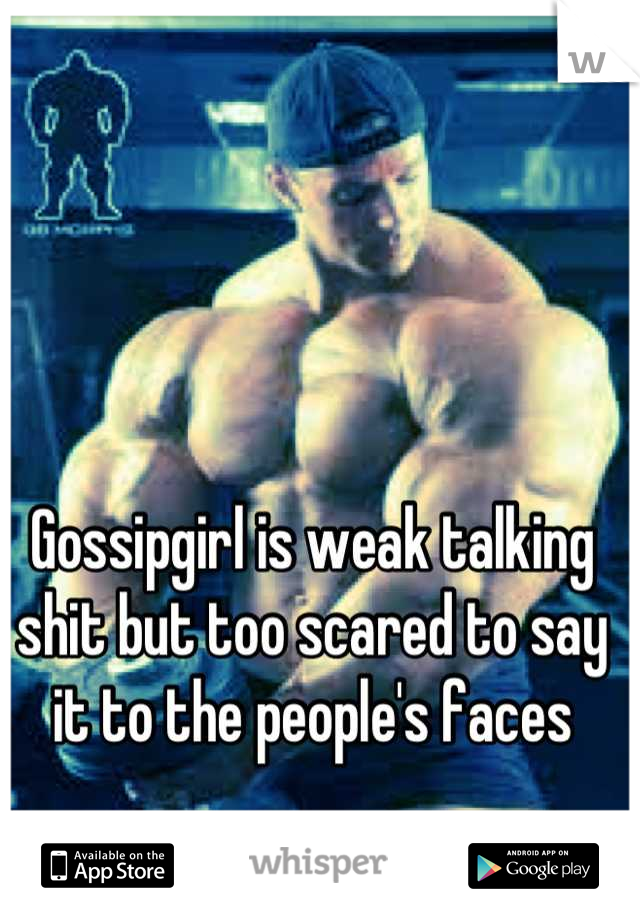 Gossipgirl is weak talking shit but too scared to say it to the people's faces