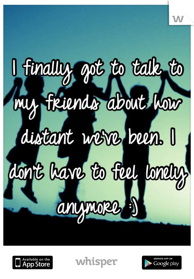 I finally got to talk to my friends about how distant we've been. I don't have to feel lonely anymore :)
