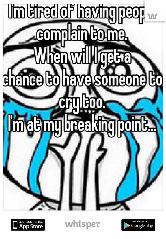 I'm tired of having people complain to me. When will I get a  chance to have someone to cry too. I'm at my breaking point...