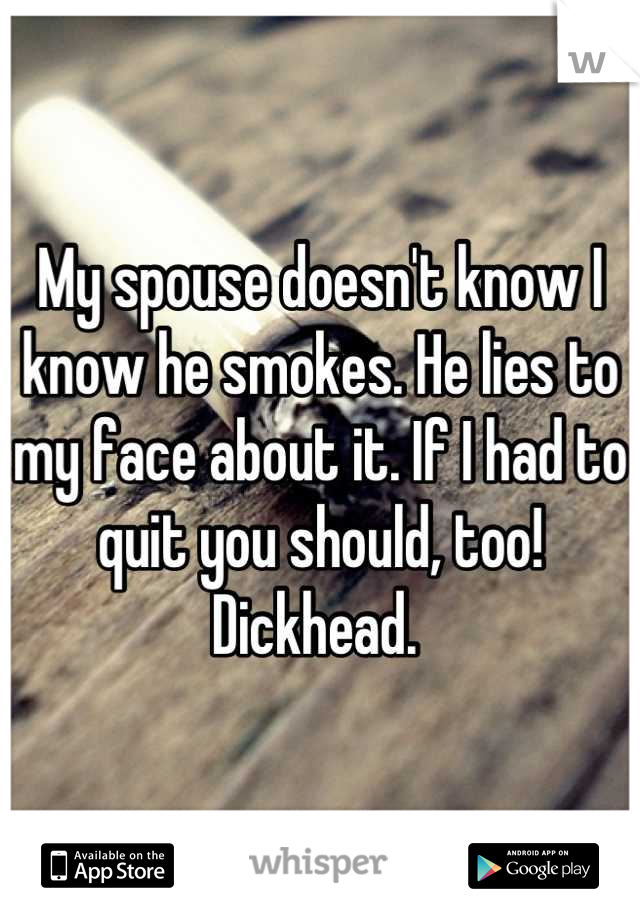 My spouse doesn't know I know he smokes. He lies to my face about it. If I had to quit you should, too! Dickhead.