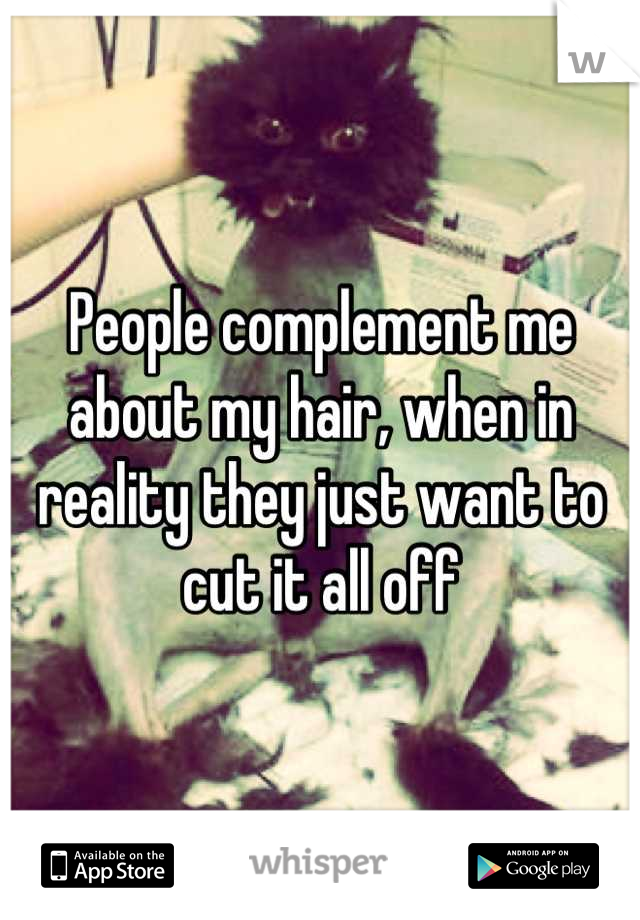 People complement me about my hair, when in reality they just want to cut it all off