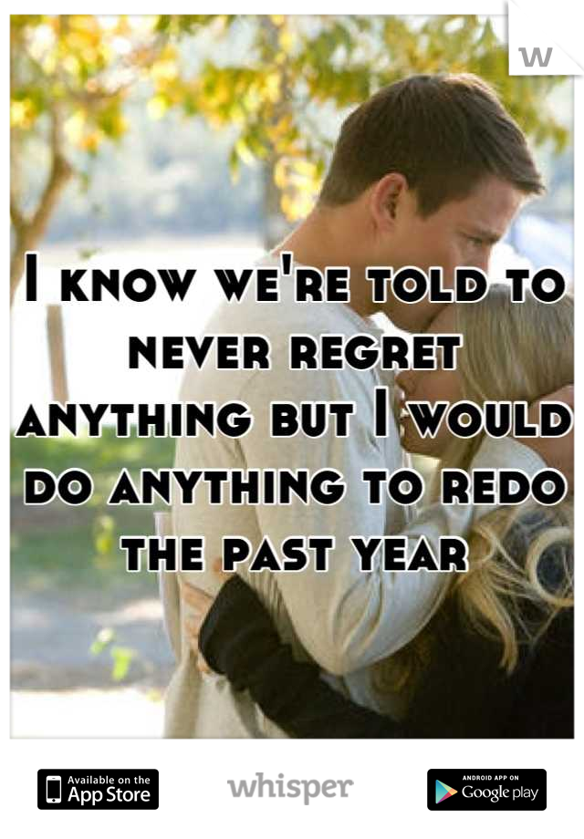 I know we're told to never regret anything but I would do anything to redo the past year