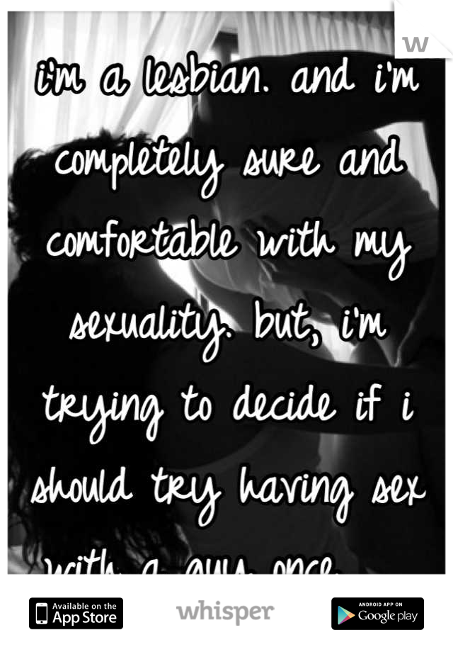i'm a lesbian. and i'm completely sure and comfortable with my sexuality. but, i'm trying to decide if i should try having sex with a guy once.