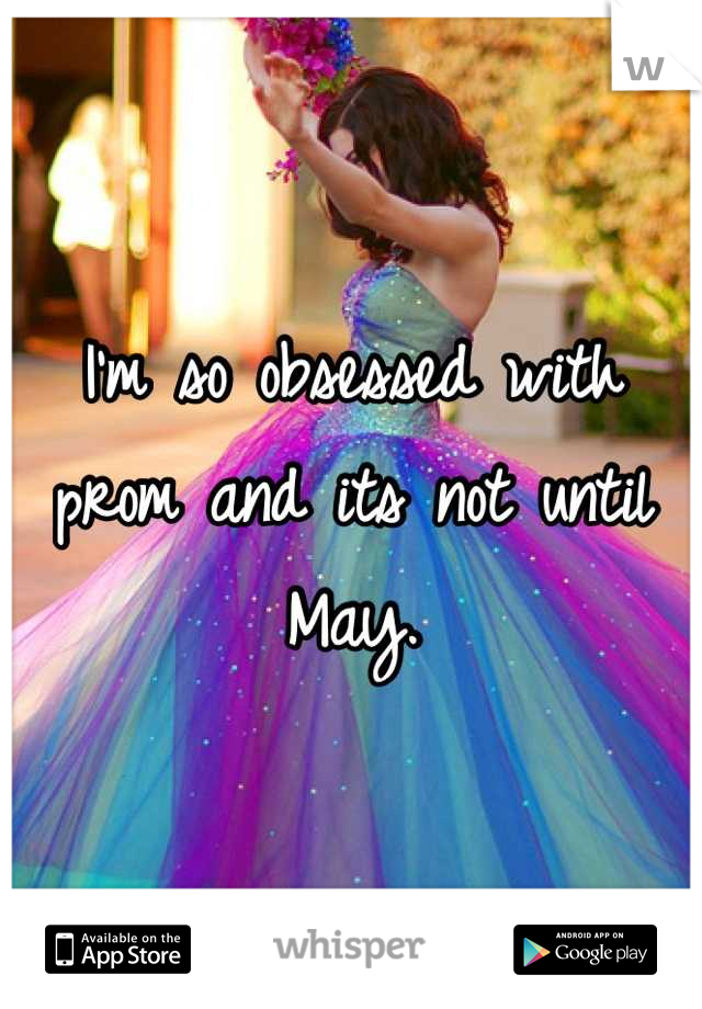 I'm so obsessed with prom and its not until May.