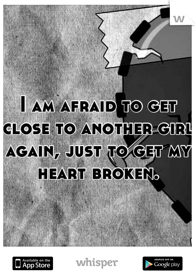 I am afraid to get close to another girl again, just to get my heart broken.