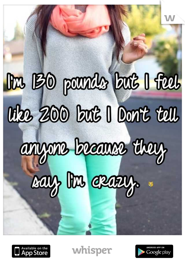 I'm 130 pounds but I feel like 200 but I Don't tell anyone because they say I'm crazy. 