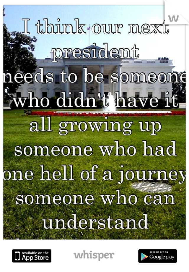 I think our next president needs to be someone who didn't have it all growing up someone who had one hell of a journey someone who can understand the average person