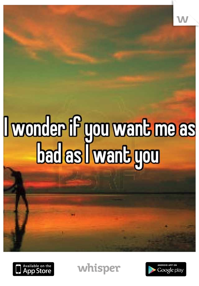 I wonder if you want me as bad as I want you