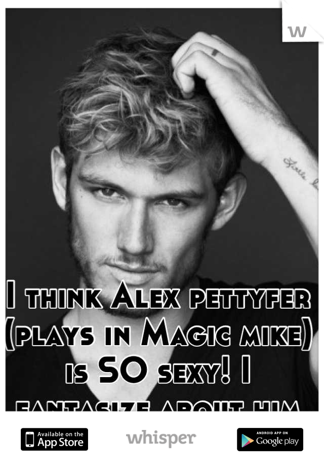 I think Alex pettyfer (plays in Magic mike)     is SO sexy! I fantasize about him often!