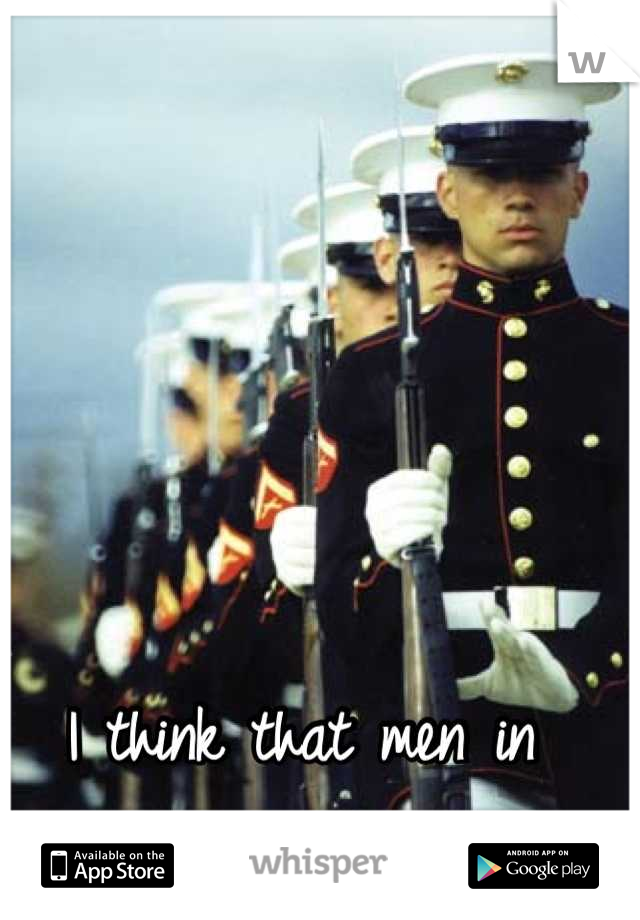 I think that men in uniforms are SEXY