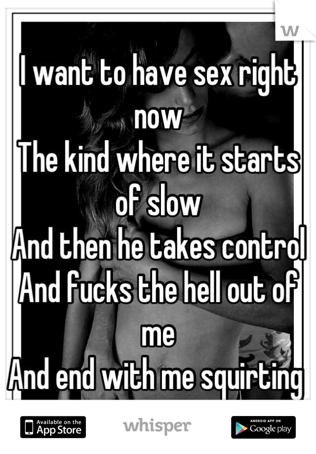 I want to have sex right now The kind where it starts of slow And then he takes control And fucks the hell out of me And end with me squirting