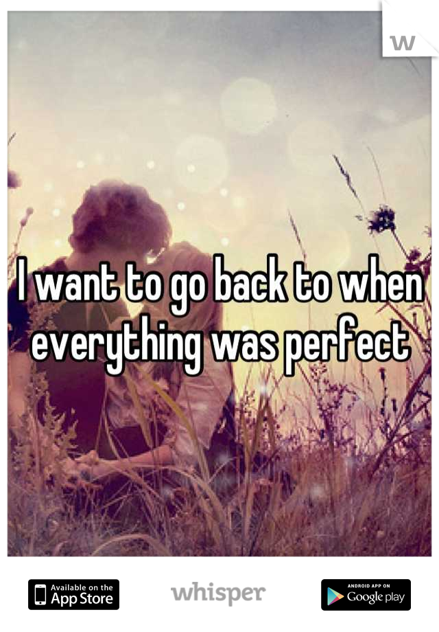 I want to go back to when everything was perfect