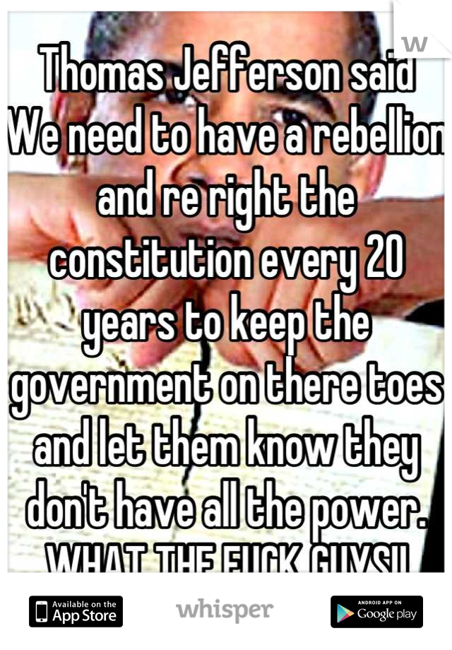 Thomas Jefferson said We need to have a rebellion and re right the constitution every 20 years to keep the government on there toes and let them know they don't have all the power. WHAT THE FUCK GUYS!!