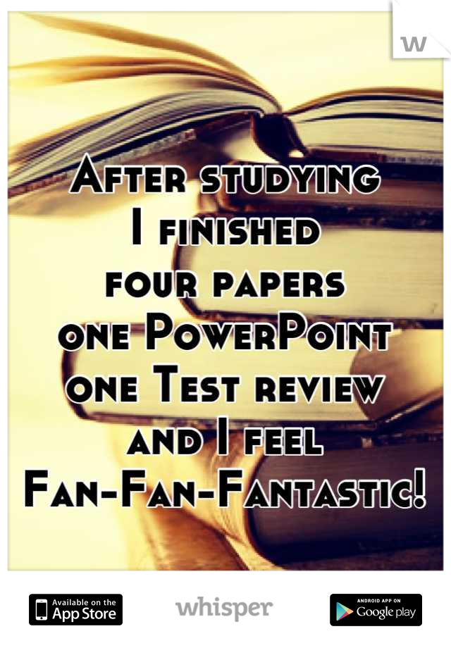 After studying I finished  four papers one PowerPoint  one Test review and I feel Fan-Fan-Fantastic!