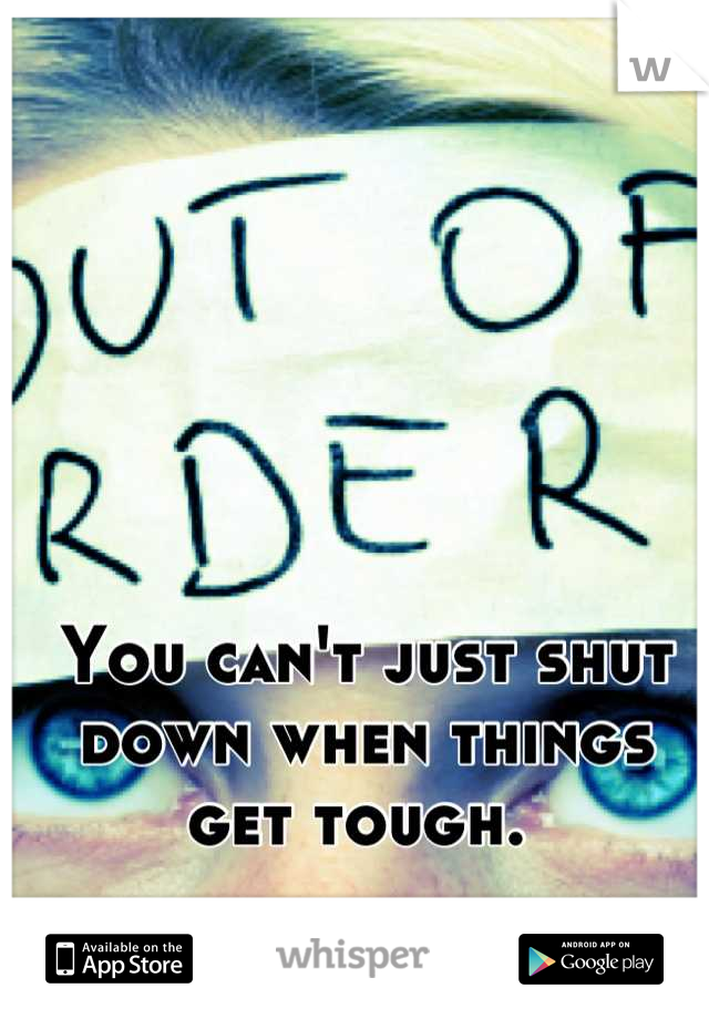 You can't just shut down when things get tough.