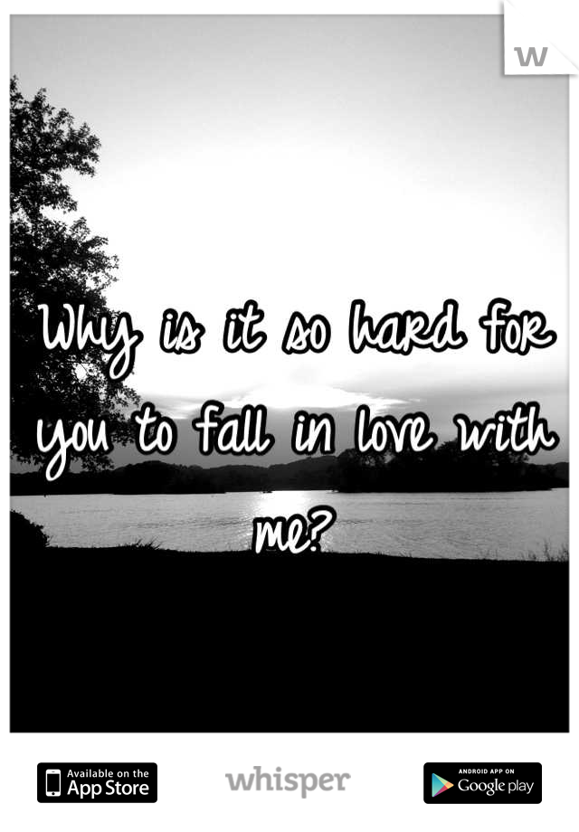 Why is it so hard for you to fall in love with me?