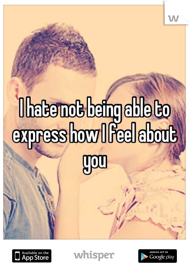 I hate not being able to express how I feel about you