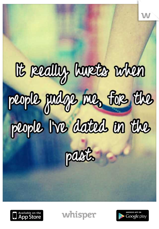 It really hurts when people judge me, for the people I've dated in the past.